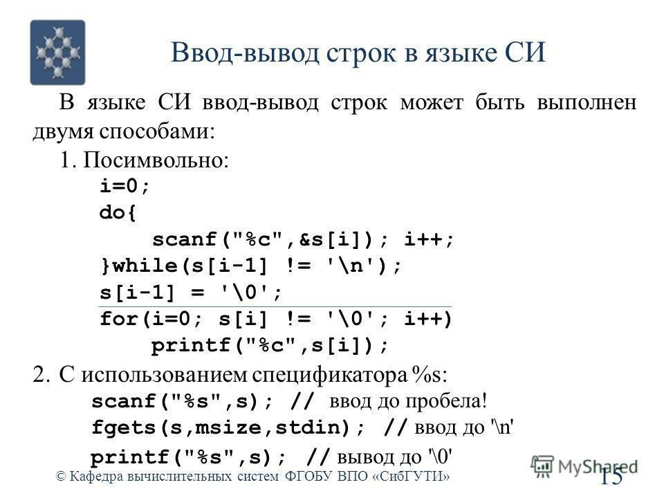 Ввод-вывод строк в языке СИ © Кафедра вычислительных систем ФГОБУ ВПО «СибГУТИ» 15 В языке СИ ввод-вывод строк может быть выполнен двумя способами: 1. Посимвольно: i=0; do{ scanf(
