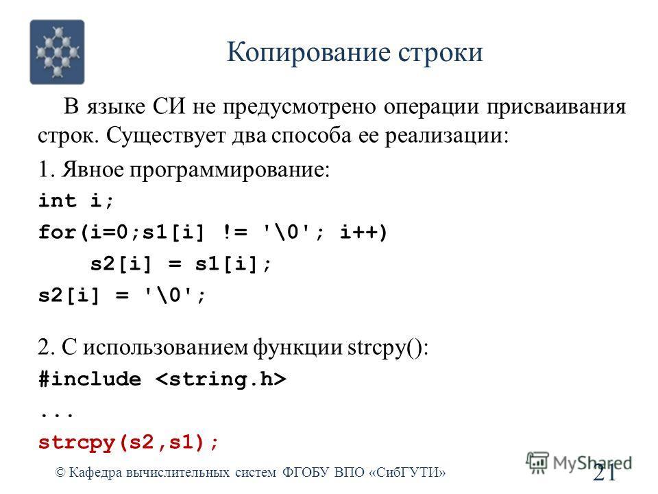 Копирование строки © Кафедра вычислительных систем ФГОБУ ВПО «СибГУТИ» 21 В языке СИ не предусмотрено операции присваивания строк. Существует два способа ее реализации: 1. Явное программирование: int i; for(i=0;s1[i] != '\0'; i++) s2[i] = s1[i]; s2[i