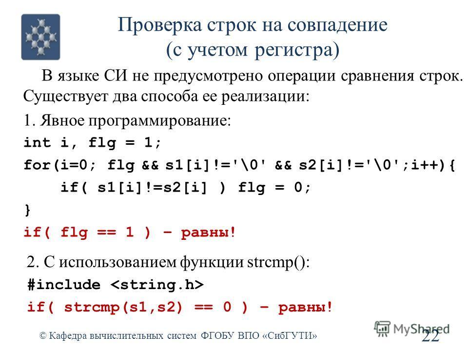 Проверка строк на совпадение (с учетом регистра) © Кафедра вычислительных систем ФГОБУ ВПО «СибГУТИ» 22 В языке СИ не предусмотрено операции сравнения строк. Существует два способа ее реализации: 1. Явное программирование: int i, flg = 1; for(i=0; fl