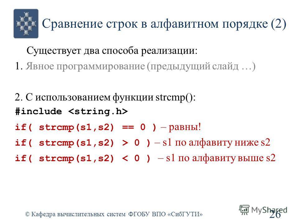 Сравнение строк в алфавитном порядке (2) © Кафедра вычислительных систем ФГОБУ ВПО «СибГУТИ» 26 Существует два способа реализации: 1. Явное программирование (предыдущий слайд …) 2. С использованием функции strcmp(): #include if( strcmp(s1,s2) == 0 )
