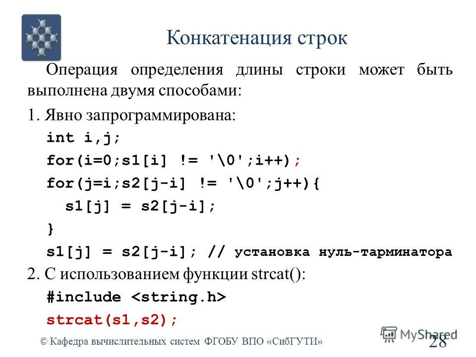 Конкатенация строк © Кафедра вычислительных систем ФГОБУ ВПО «СибГУТИ» 28 Операция определения длины строки может быть выполнена двумя способами: 1. Явно запрограммирована: int i,j; for(i=0;s1[i] != '\0';i++); for(j=i;s2[j-i] != '\0';j++){ s1[j] = s2
