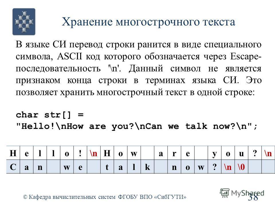 Хранение многострочного текста © Кафедра вычислительных систем ФГОБУ ВПО «СибГУТИ» 38 В языке СИ перевод строки ранится в виде специального символа, ASCII код которого обозначается через Escape- последовательность '\n'. Данный символ не является приз