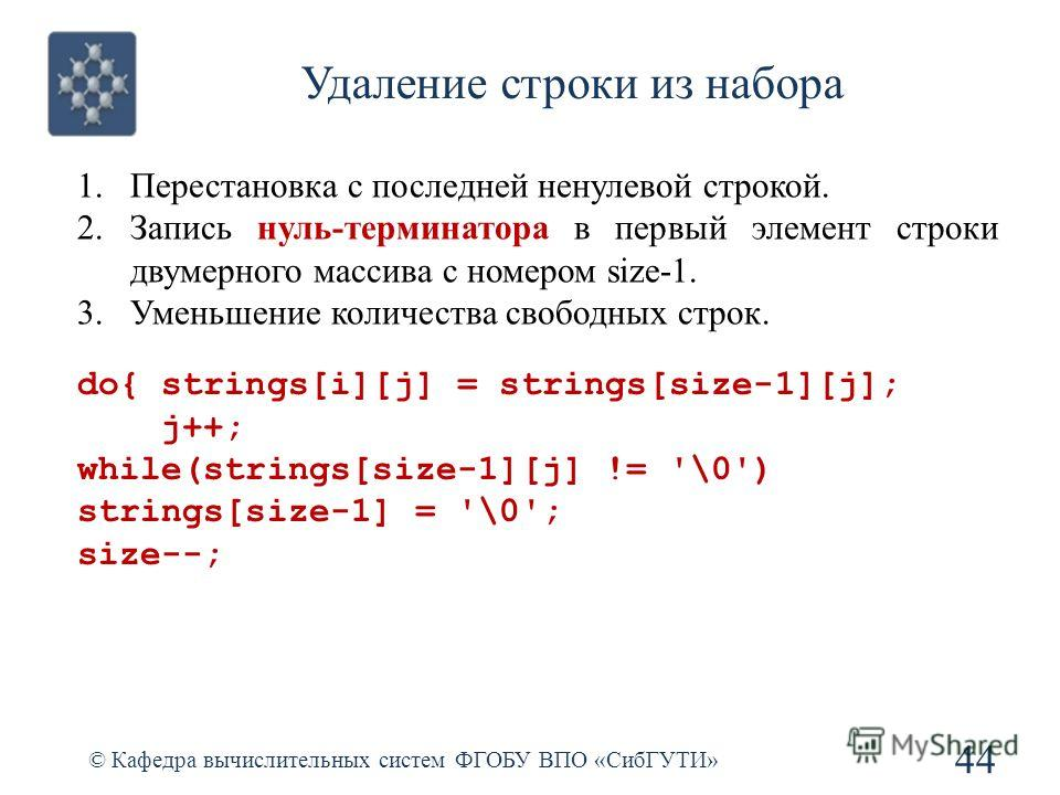 Удаление строки из набора © Кафедра вычислительных систем ФГОБУ ВПО «СибГУТИ» 44 do{ strings[i][j] = strings[size-1][j]; j++; while(strings[size-1][j] != '\0') strings[size-1] = '\0'; size--; 1.Перестановка с последней ненулевой строкой. 2.Запись нул