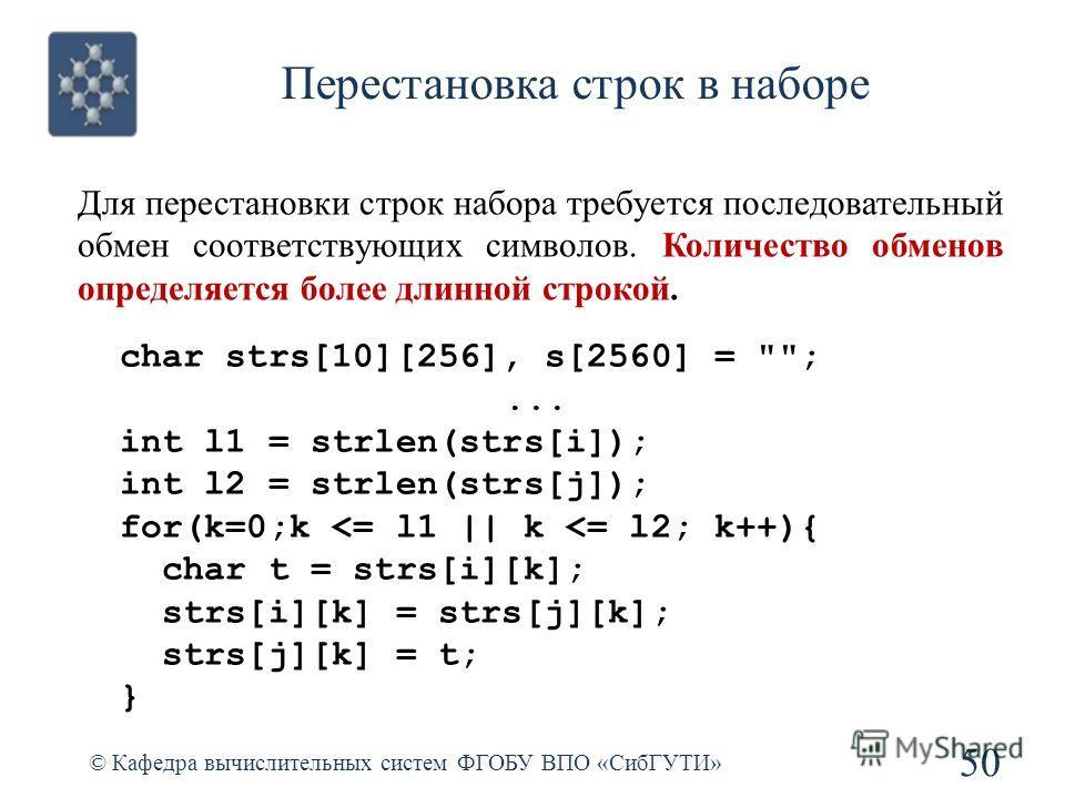 Перестановка строк в наборе © Кафедра вычислительных систем ФГОБУ ВПО «СибГУТИ» 50 char strs[10][256], s[2560] = ;... int l1 = strlen(strs[i]); int l2 = strlen(strs[j]); for(k=0;k