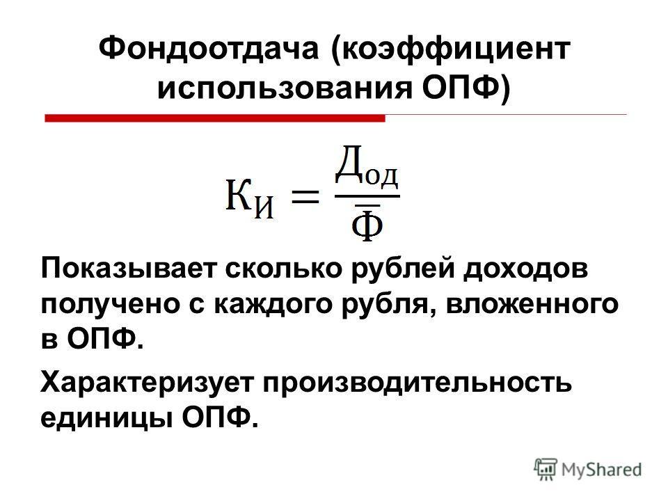 Показывает сколько рублей доходов получено с каждого рубля, вложенного в ОПФ. Характеризует производительность единицы ОПФ. Фондоотдача (коэффициент использования ОПФ)