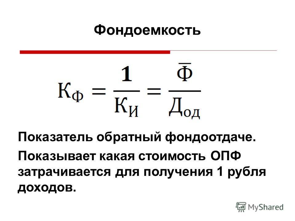 Показатель обратный фондоотдаче. Показывает какая стоимость ОПФ затрачивается для получения 1 рубля доходов. Фондоемкость