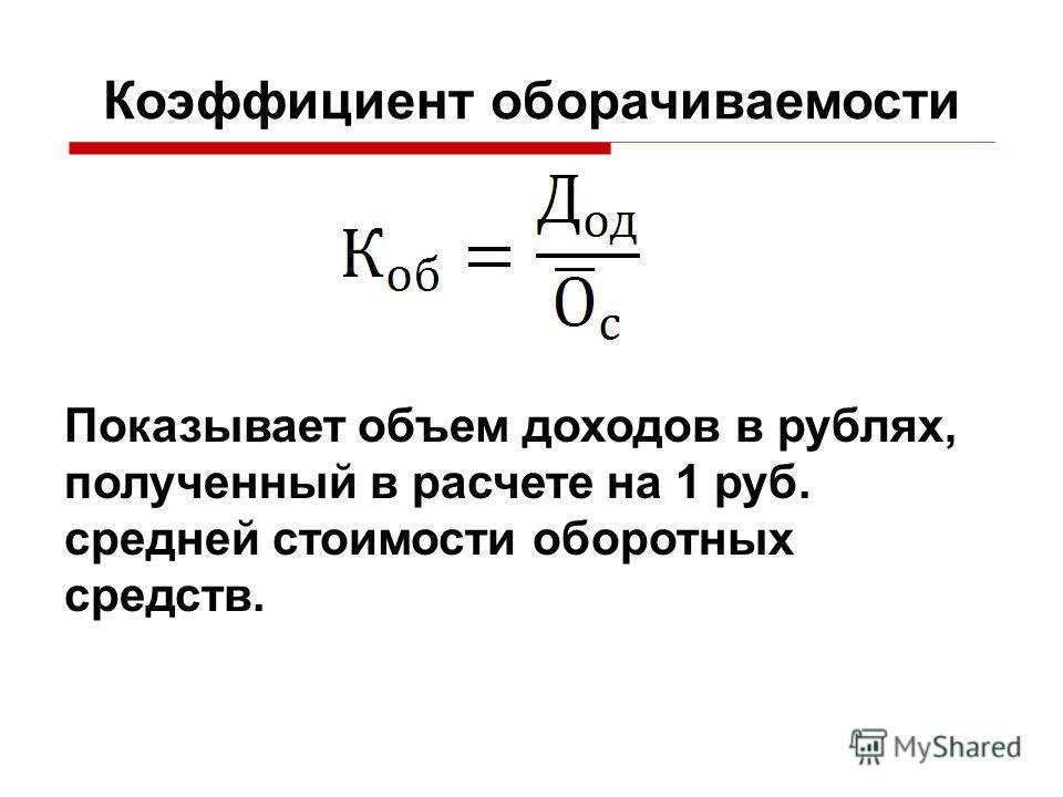 Коэффициент оборачиваемости Показывает объем доходов в рублях, полученный в расчете на 1 руб. средней стоимости оборотных средств.