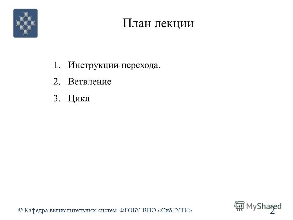 План лекции © Кафедра вычислительных систем ФГОБУ ВПО «СибГУТИ» 2 1.Инструкции перехода. 2.Ветвление 3.Цикл