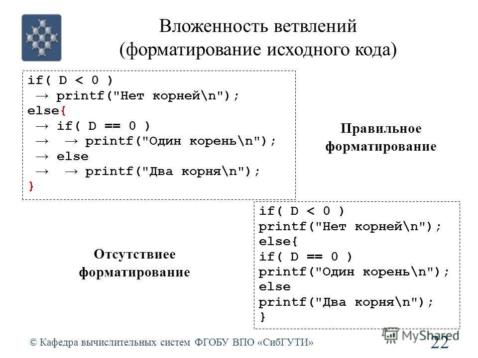 Вложенность ветвлений (форматирование исходного кода) © Кафедра вычислительных систем ФГОБУ ВПО «СибГУТИ» 22 if( D < 0 ) printf(
