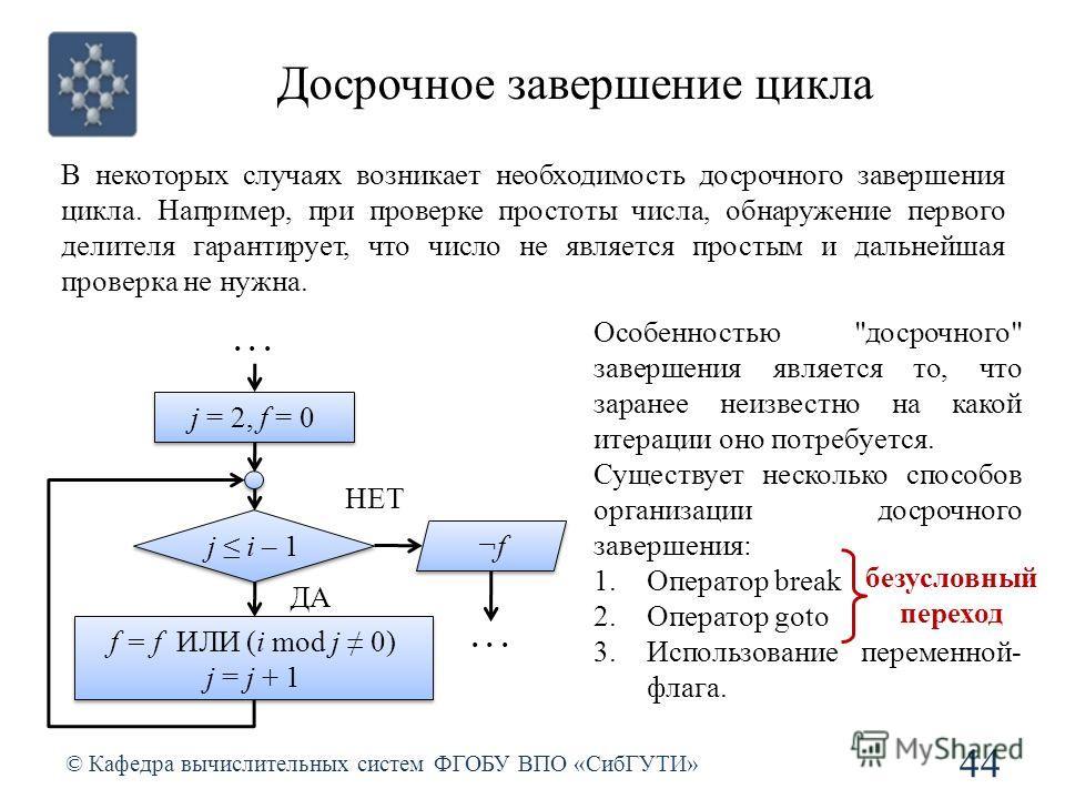 Досрочное завершение цикла © Кафедра вычислительных систем ФГОБУ ВПО «СибГУТИ» 44 В некоторых случаях возникает необходимость досрочного завершения цикла. Например, при проверке простоты числа, обнаружение первого делителя гарантирует, что число не я