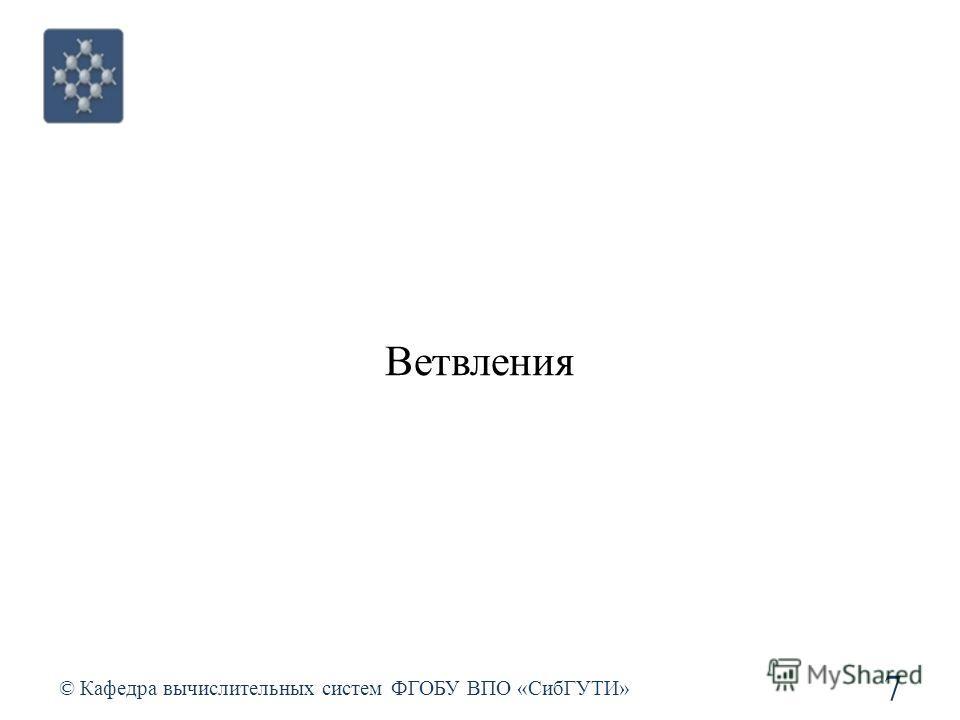 Ветвления © Кафедра вычислительных систем ФГОБУ ВПО «СибГУТИ» 7