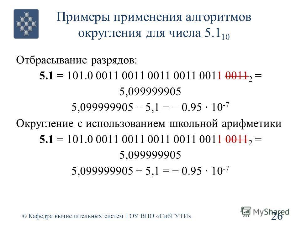 Примеры применения алгоритмов округления для числа 5.1 10 26 © Кафедра вычислительных систем ГОУ ВПО «СибГУТИ» Отбрасывание разрядов: 5.1 = 101.0 0011 0011 0011 0011 0011 0011 2 = 5,099999905 5,099999905 5,1 = 0.95 · 10 -7 Округление с использованием