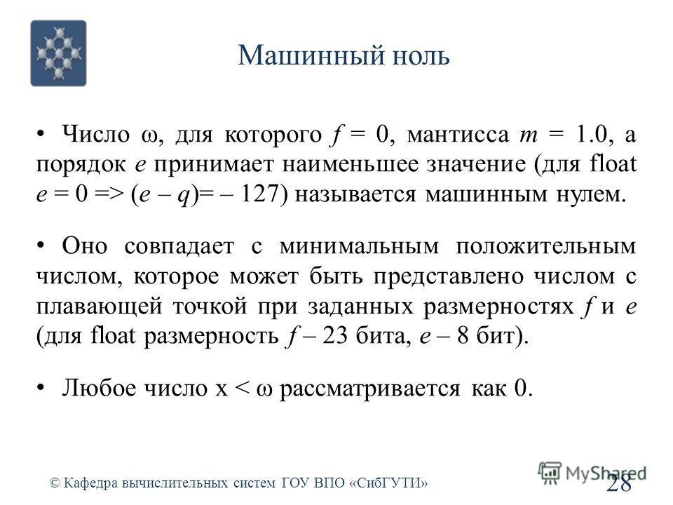 Машинный ноль 28 © Кафедра вычислительных систем ГОУ ВПО «СибГУТИ» Число ω, для которого f = 0, мантисса m = 1.0, а порядок e принимает наименьшее значение (для float e = 0 => (e – q)= – 127) называется машинным нулем. Оно совпадает с минимальным пол