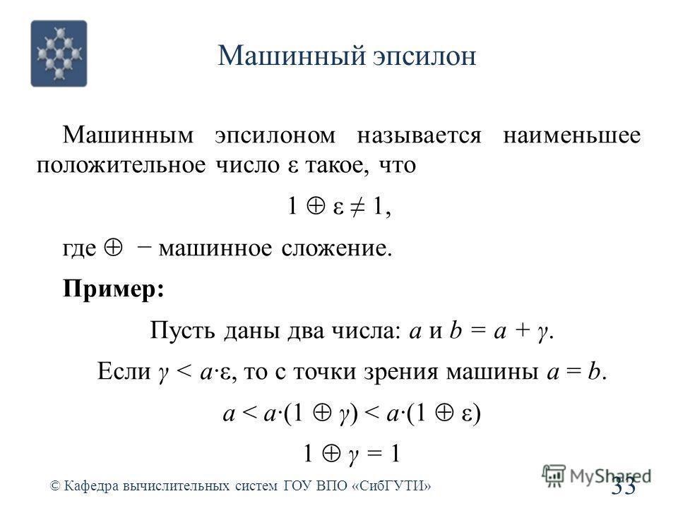 Машинный эпсилон 33 © Кафедра вычислительных систем ГОУ ВПО «СибГУТИ» Машинным эпсилоном называется наименьшее положительное число ε такое, что 1 ε 1, где машинное сложение. Пример: Пусть даны два числа: a и b = a + γ. Если γ < a·ε, то с точки зрения