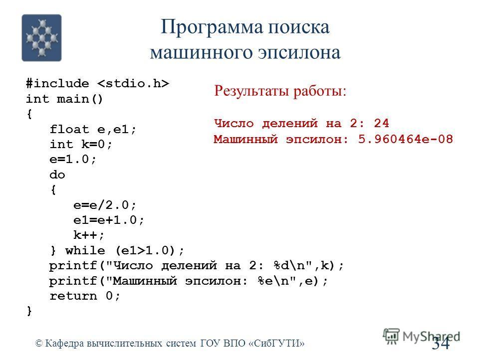 Программа поиска машинного эпсилона 34 © Кафедра вычислительных систем ГОУ ВПО «СибГУТИ» #include int main() { float e,e1; int k=0; e=1.0; do { e=e/2.0; e1=e+1.0; k++; } while (e1>1.0); printf(
