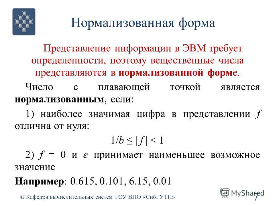 Нормализованная форма Представление информации в ЭВМ требует определенности, поэтому вещественные числа представляются в нормализованной форме. Число с плавающей точкой является нормализованным, если: 1) наиболее значимая цифра в представлении f отли