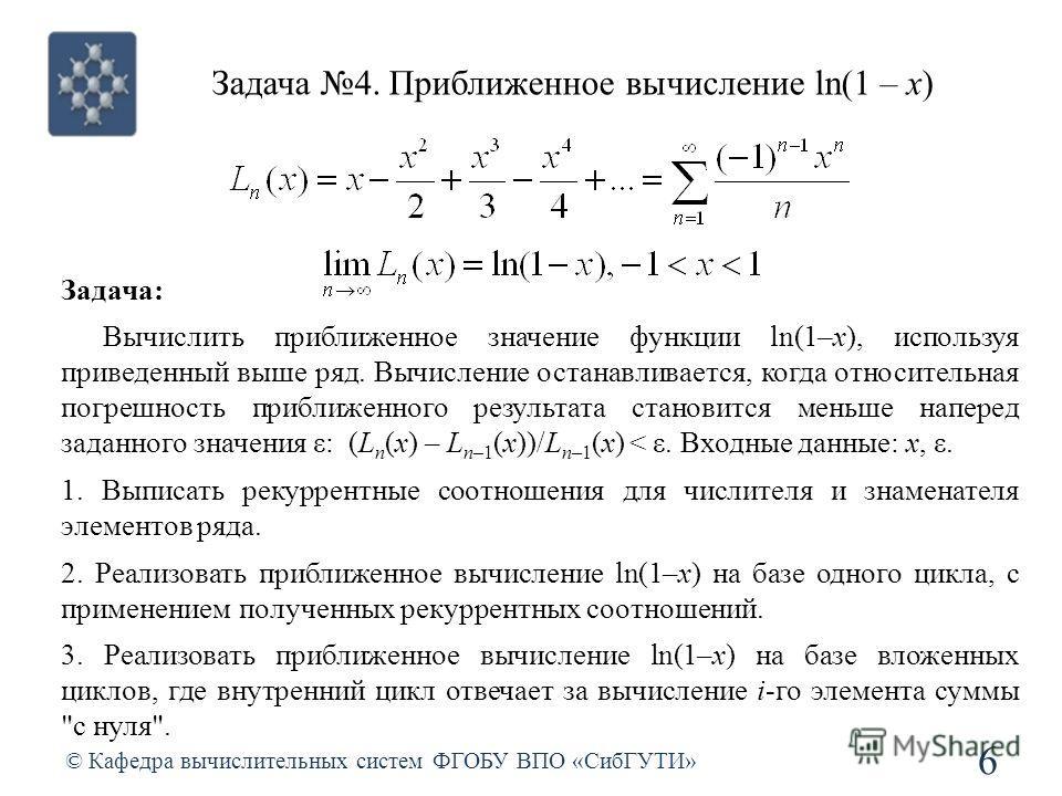 Задача 4. Приближенное вычисление ln(1 – x) © Кафедра вычислительных систем ФГОБУ ВПО «СибГУТИ» 6 Задача: Вычислить приближенное значение функции ln(1–x), используя приведенный выше ряд. Вычисление останавливается, когда относительная погрешность при