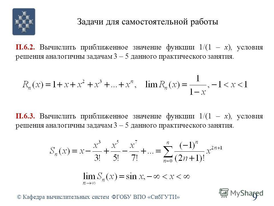Задачи для самостоятельной работы © Кафедра вычислительных систем ФГОБУ ВПО «СибГУТИ» 9 П.6.2. Вычислить приближенное значение функции 1/(1 – x), условия решения аналогичны задачам 3 – 5 данного практического занятия. П.6.3. Вычислить приближенное зн