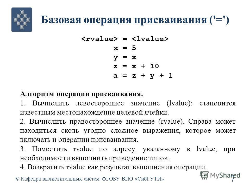 Базовая операция присваивания ('=') © Кафедра вычислительных систем ФГОБУ ВПО «СибГУТИ» 7 = x = 5 y = x z = x + 10 a = z + y + 1 Алгоритм операции присваивания. 1. Вычислить левостороннее значение (lvalue): становится известным местонахождение целево