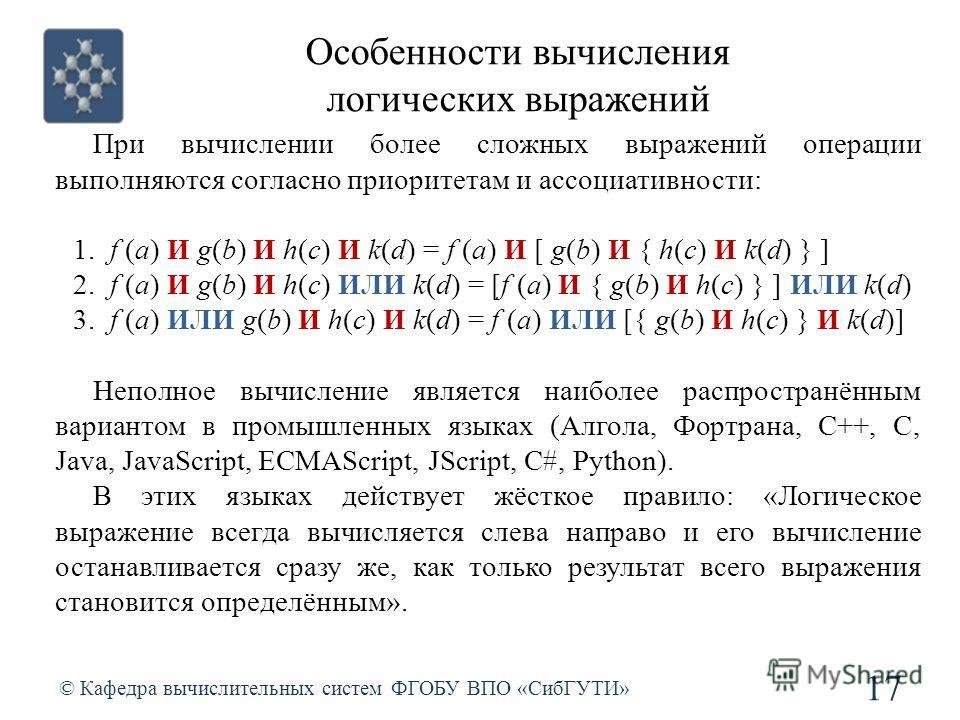 Особенности вычисления логических выражений © Кафедра вычислительных систем ФГОБУ ВПО «СибГУТИ» 17 При вычислении более сложных выражений операции выполняются согласно приоритетам и ассоциативности: 1. f (a) И g(b) И h(c) И k(d) = f (a) И [ g(b) И {