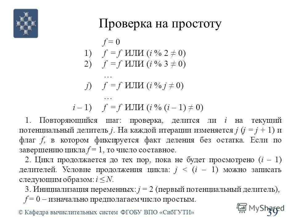 Проверка на простоту © Кафедра вычислительных систем ФГОБУ ВПО «СибГУТИ» 39 1) 2) j) i – 1) f = 0 f = f ИЛИ (i % 2 0) f = f ИЛИ (i % 3 0) … f = f ИЛИ (i % j 0) … f = f ИЛИ (i % (i – 1) 0) 1. Повторяющийся шаг: проверка, делится ли i на текущий потенц