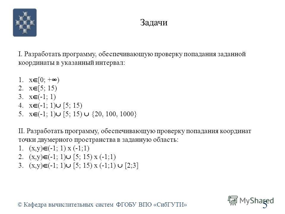 Задачи © Кафедра вычислительных систем ФГОБУ ВПО «СибГУТИ» 5 I. Разработать программу, обеспечивающую проверку попадания заданной координаты в указанный интервал: 1.x [0; + ) 2.x [5; 15) 3.x (-1; 1) 4.x (-1; 1) [5; 15) 5.x (-1; 1) [5; 15) {20, 100, 1