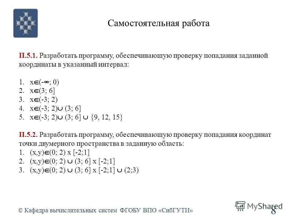Самостоятельная работа © Кафедра вычислительных систем ФГОБУ ВПО «СибГУТИ» 8 П.5.1. Разработать программу, обеспечивающую проверку попадания заданной координаты в указанный интервал: 1.x (- ; 0) 2.x (3; 6] 3.x (-3; 2) 4.x (-3; 2) (3; 6] 5.x (-3; 2) (