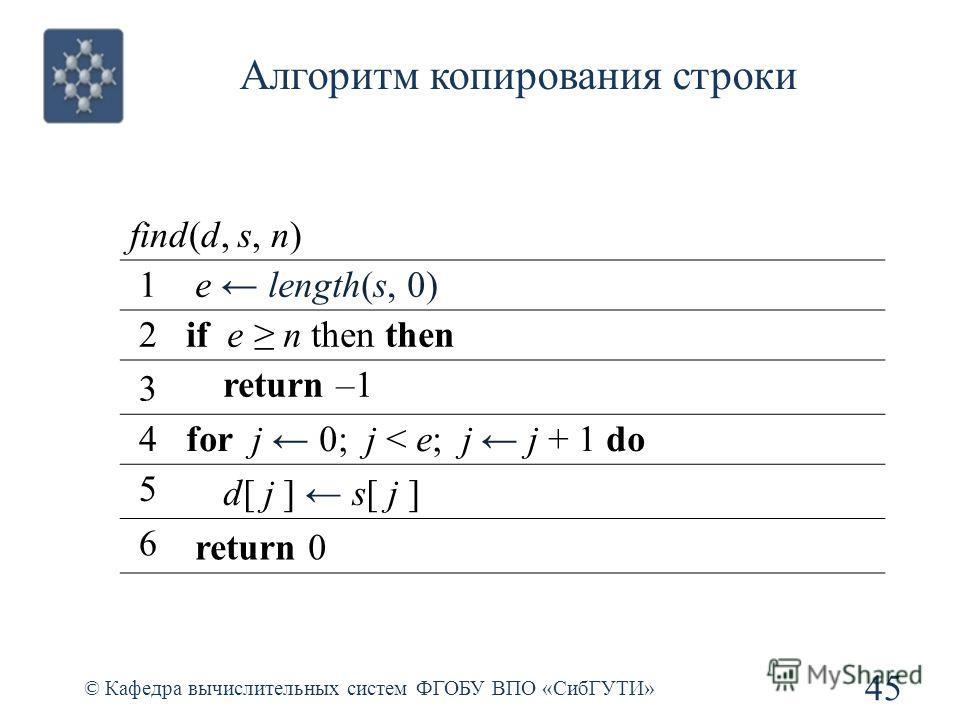 Алгоритм копирования строки 45 © Кафедра вычислительных систем ФГОБУ ВПО «СибГУТИ» find(d, s, n) 1 e length(s, 0) 2if e n then then 3 return –1 4for j 0; j < e; j j + 1 do 5 d[ j ] s[ j ] 6 return 0