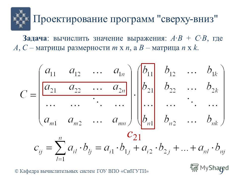 Проектирование программ сверху-вниз Задача: вычислить значение выражения: A·B + С·B, где A, C – матрицы размерности m x n, а B – матрица n x k. 9 © Кафедра вычислительных систем ГОУ ВПО «СибГУТИ» c 21