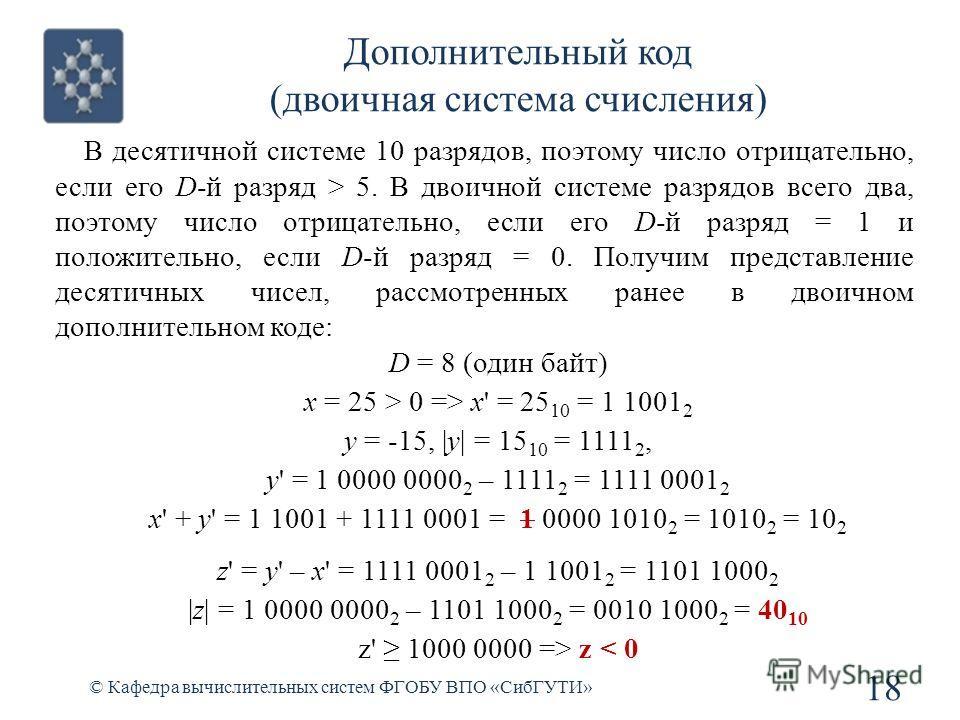 Дополнительный код (двоичная система счисления) © Кафедра вычислительных систем ФГОБУ ВПО «СибГУТИ» 18 В десятичной системе 10 разрядов, поэтому число отрицательно, если его D-й разряд > 5. В двоичной системе разрядов всего два, поэтому число отрицат