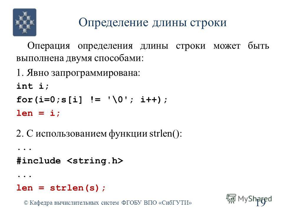 Определение длины строки © Кафедра вычислительных систем ФГОБУ ВПО «СибГУТИ» 19 Операция определения длины строки может быть выполнена двумя способами: 1. Явно запрограммирована: int i; for(i=0;s[i] != '\0'; i++); len = i; 2. С использованием функции