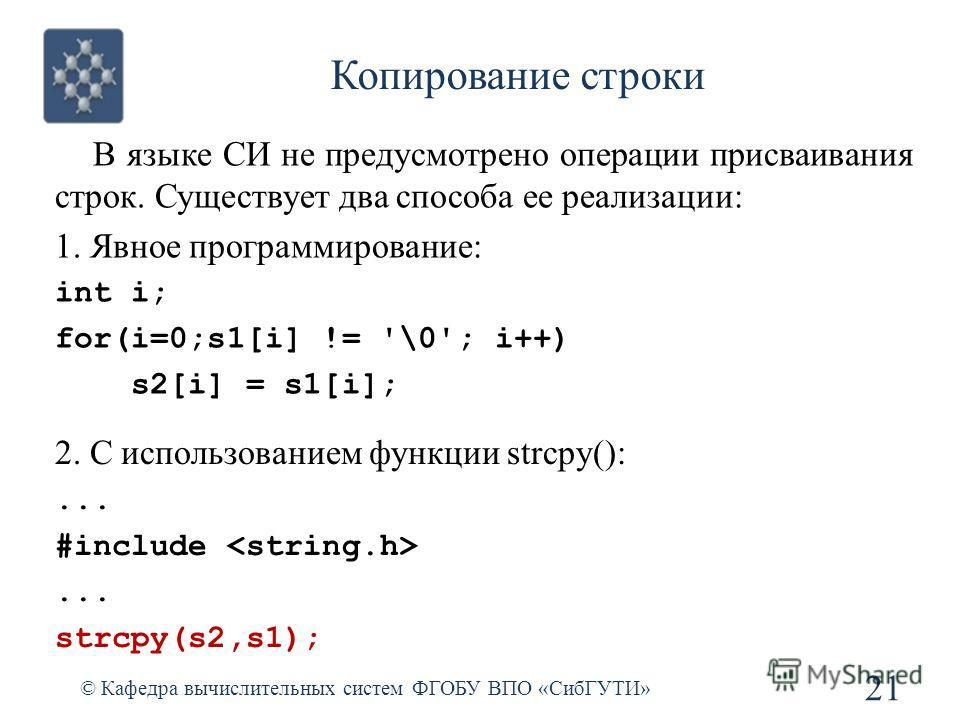 Копирование строки © Кафедра вычислительных систем ФГОБУ ВПО «СибГУТИ» 21 В языке СИ не предусмотрено операции присваивания строк. Существует два способа ее реализации: 1. Явное программирование: int i; for(i=0;s1[i] != '\0'; i++) s2[i] = s1[i]; 2. С