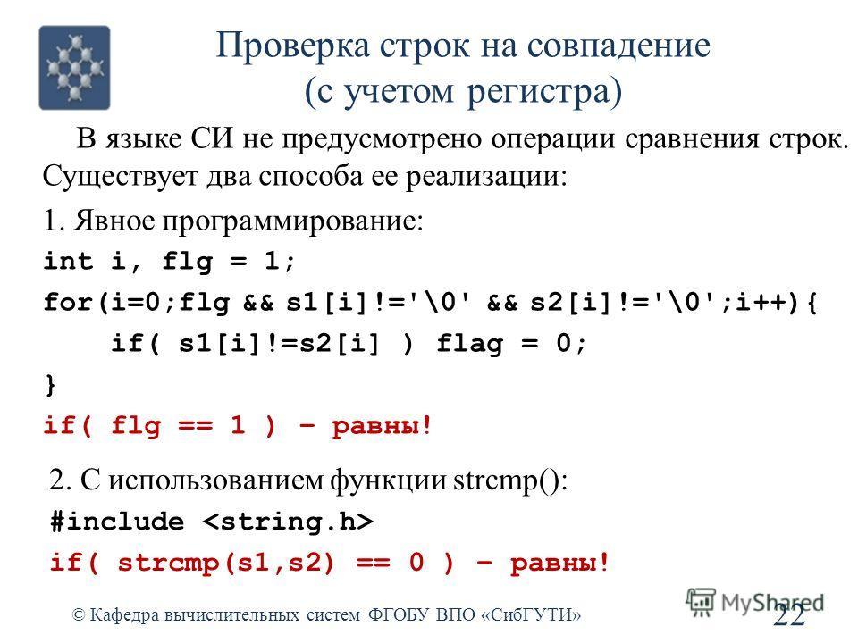 Проверка строк на совпадение (с учетом регистра) © Кафедра вычислительных систем ФГОБУ ВПО «СибГУТИ» 22 В языке СИ не предусмотрено операции сравнения строк. Существует два способа ее реализации: 1. Явное программирование: int i, flg = 1; for(i=0;flg