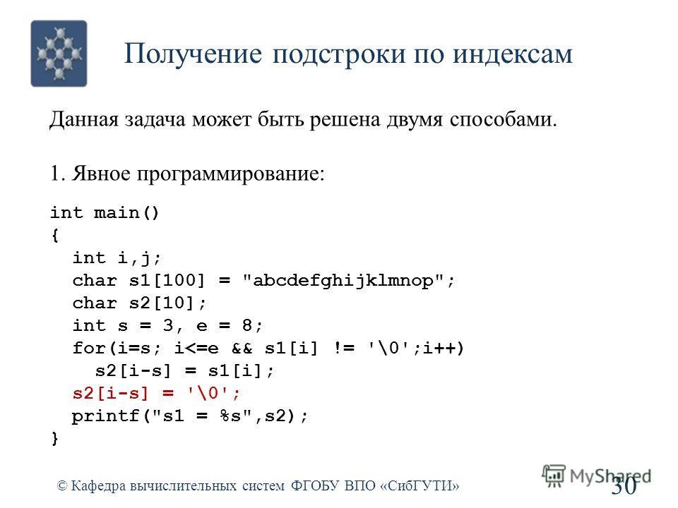 Получение подстроки по индексам © Кафедра вычислительных систем ФГОБУ ВПО «СибГУТИ» 30 int main() { int i,j; char s1[100] = abcdefghijklmnop; char s2[10]; int s = 3, e = 8; for(i=s; i