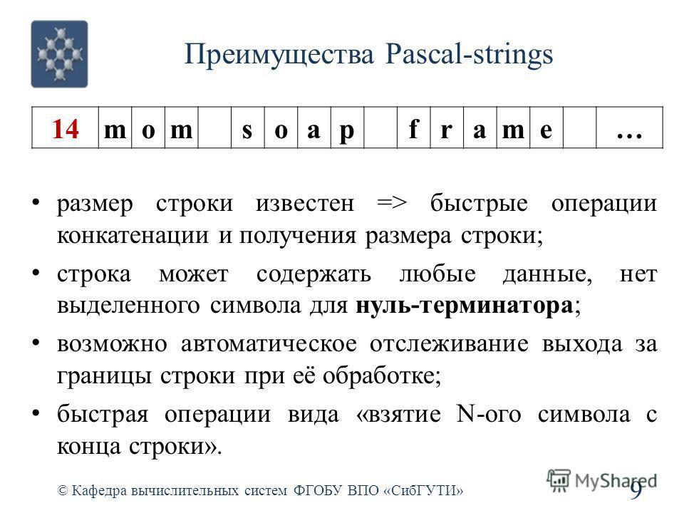 Преимущества Pascal-strings © Кафедра вычислительных систем ФГОБУ ВПО «СибГУТИ» 9 размер строки известен => быстрые операции конкатенации и получения размера строки; строка может содержать любые данные, нет выделенного символа для нуль-терминатора; в