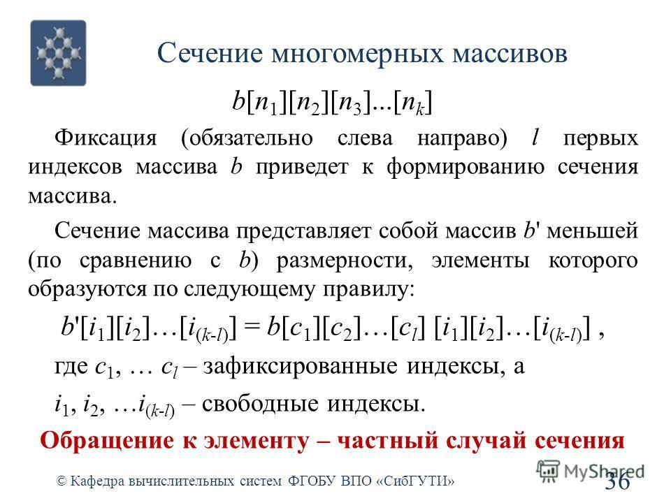 Сечение многомерных массивов © Кафедра вычислительных систем ФГОБУ ВПО «СибГУТИ» 36 b[n 1 ][n 2 ][n 3 ]...[n k ] Фиксация (обязательно слева направо) l первых индексов массива b приведет к формированию сечения массива. Сечение массива представляет со