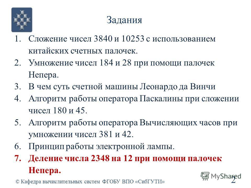 Задания 2 © Кафедра вычислительных систем ФГОБУ ВПО «СибГУТИ» 1.Сложение чисел 3840 и 10253 с использованием китайских счетных палочек. 2.Умножение чисел 184 и 28 при помощи палочек Непера. 3.В чем суть счетной машины Леонардо да Винчи 4.Алгоритм раб