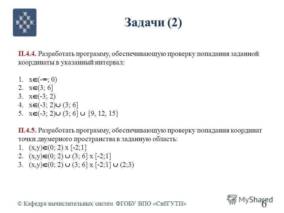 Задачи (2) © Кафедра вычислительных систем ФГОБУ ВПО «СибГУТИ» 6 П.4.4. Разработать программу, обеспечивающую проверку попадания заданной координаты в указанный интервал: 1.x (- ; 0) 2.x (3; 6] 3.x (-3; 2) 4.x (-3; 2) (3; 6] 5.x (-3; 2) (3; 6] {9, 12