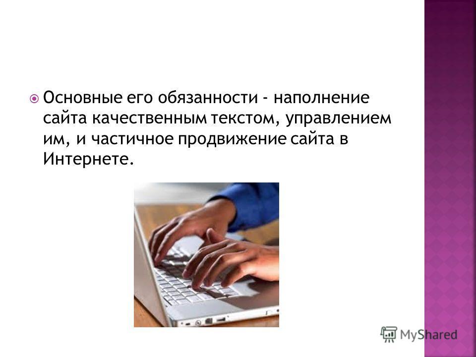 Основные его обязанности - наполнение сайта качественным текстом, управлением им, и частичное продвижение сайта в Интернете.