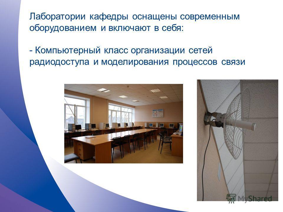 Лаборатории кафедры оснащены современным оборудованием и включают в себя: - Компьютерный класс организации сетей радиодоступа и моделирования процессов связи
