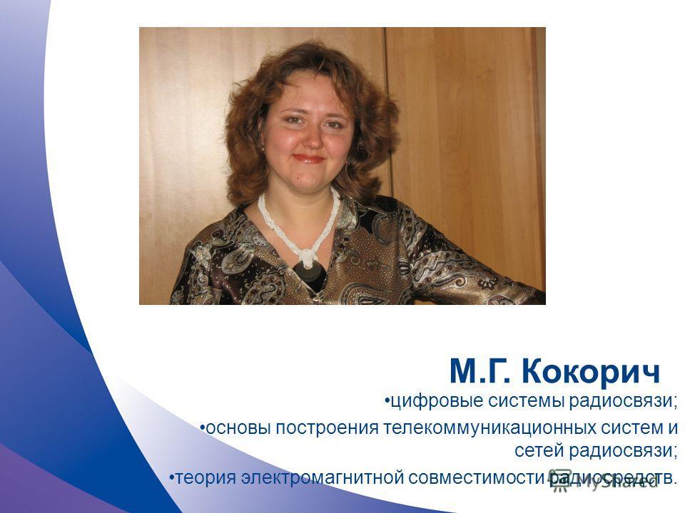 М.Г. Кокорич цифровые системы радиосвязи; основы построения телекоммуникационных систем и сетей радиосвязи; теория электромагнитной совместимости радиосредств.