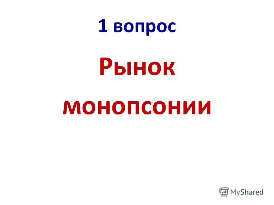 1 вопрос Рынок монопсонии