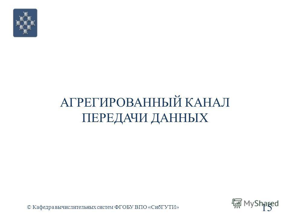 АГРЕГИРОВАННЫЙ КАНАЛ ПЕРЕДАЧИ ДАННЫХ © Кафедра вычислительных систем ФГОБУ ВПО «СибГУТИ» 15