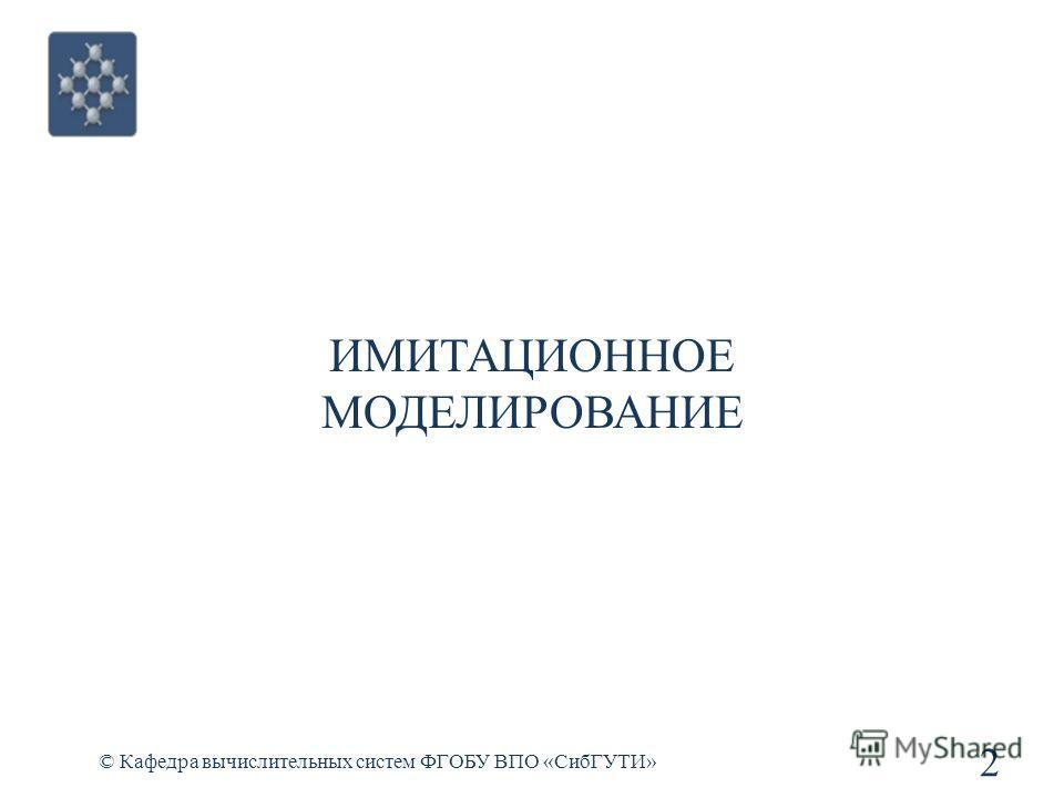 ИМИТАЦИОННОЕ МОДЕЛИРОВАНИЕ © Кафедра вычислительных систем ФГОБУ ВПО «СибГУТИ» 2
