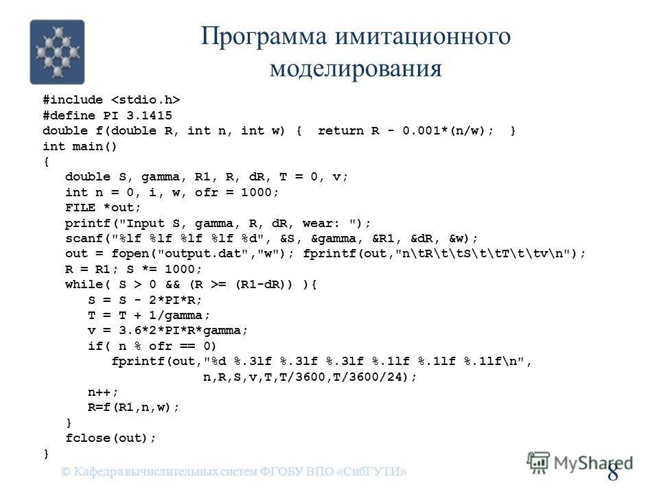 Программа имитационного моделирования © Кафедра вычислительных систем ФГОБУ ВПО «СибГУТИ» 8 #include #define PI 3.1415 double f(double R, int n, int w) { return R - 0.001*(n/w); } int main() { double S, gamma, R1, R, dR, T = 0, v; int n = 0, i, w, of