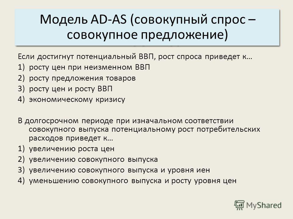 Основные характеристики системы: 3. Структура. Модель AD-AS (совокупный спрос – совокупное предложение) Если достигнут потенциальный ВВП, рост спроса приведет к… 1) росту цен при неизменном ВВП 2) росту предложения товаров 3) росту цен и росту ВВП 4)