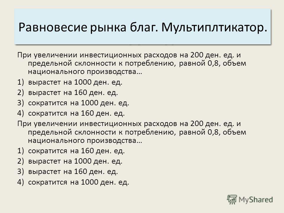 Основные характеристики системы: 3. Структура. Равновесие рынка благ. Мультиплтикатор. При увеличении инвестиционных расходов на 200 ден. ед. и предельной склонности к потреблению, равной 0,8, объем национального производства… 1) вырастет на 1000 ден