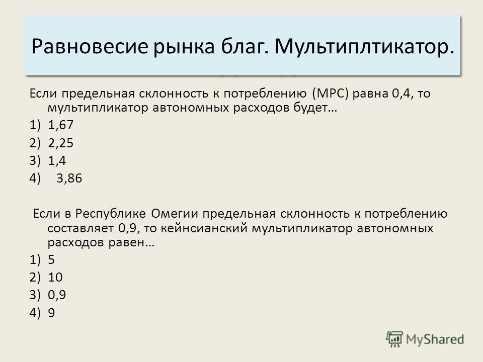 Основные характеристики системы: 3. Структура. Равновесие рынка благ. Мультиплтикатор. Если предельная склонность к потреблению (MPC) равна 0,4, то мультипликатор автономных расходов будет… 1) 1,67 2) 2,25 3) 1,4 4)3,86 Если в Республике Омегии преде