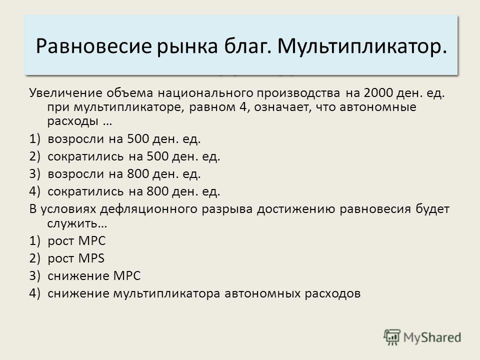 Основные характеристики системы: 3. Структура. Равновесие рынка благ. Мультипликатор. Увеличение объема национального производства на 2000 ден. ед. при мультипликаторе, равном 4, означает, что автономные расходы … 1) возросли на 500 ден. ед. 2) сокра