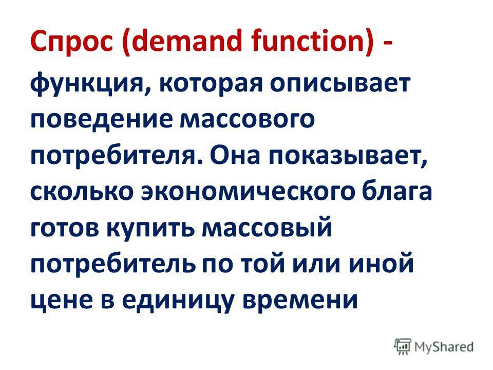 Спрос (demand function) - функция, которая описывает поведение массового потребителя. Она показывает, сколько экономического блага готов купить массовый потребитель по той или иной цене в единицу времени
